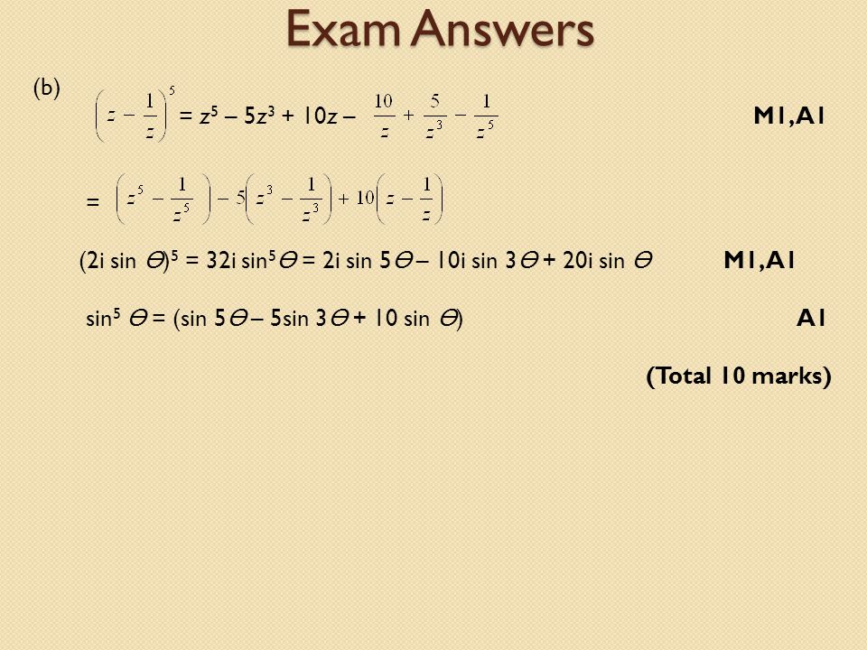 Exam Answers (b) = z 5 – 5z 3 + 10z – M1, A1 = (2i sin ) 5 = 32i sin 5 = 2i sin 5 – 10i sin 3 + 20i sin M1, A1 sin 5 = (sin 5 – 5sin 3 + 10 sin ) A1 (Total 10 marks)