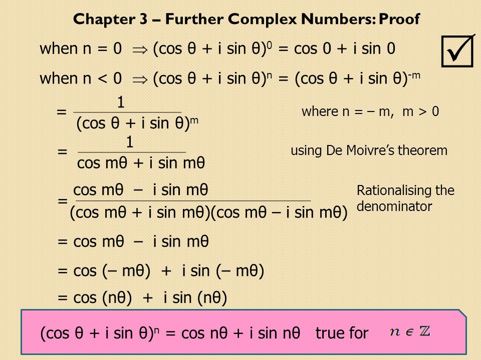 when n = 0  (cos θ + i sin θ) 0 = cos 0 + i sin 0  when n < 0  (cos θ + i sin θ) n = (cos θ + i sin θ) -m (cos θ + i sin θ) m 1 = cos mθ + i sin mθ 1 = using De Moivre's theorem Rationalising the denominator (cos mθ + i sin mθ)(cos mθ – i sin mθ) = cos mθ – i sin mθ = cos mθ – i sin mθ = cos (– mθ) + i sin (– mθ) = cos (nθ) + i sin (nθ) where n = – m, m > 0 (cos θ + i sin θ) n = cos nθ + i sin nθ true for Chapter 3 – Further Complex Numbers: Proof