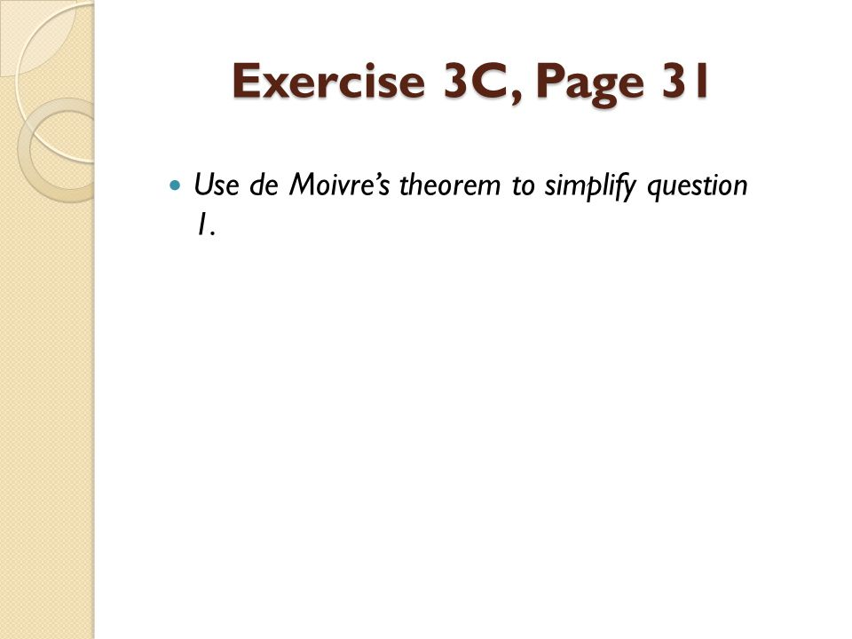 Exercise 3C, Page 31 Use de Moivre's theorem to simplify question 1.