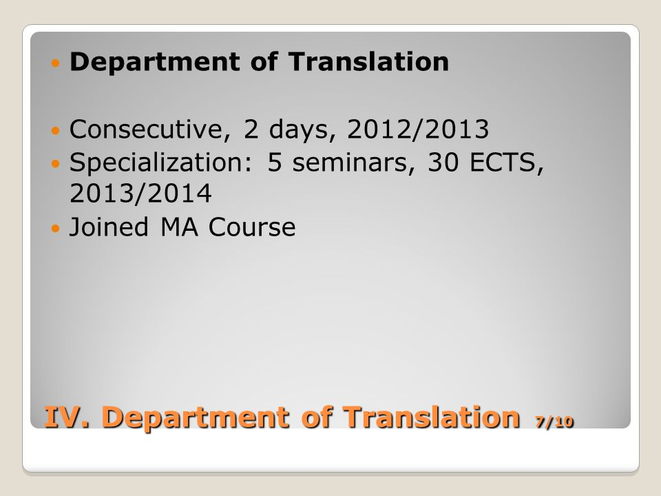 IV. Department of Translation 7/10 Department of Translation Consecutive, 2 days, 2012/2013 Specialization: 5 seminars, 30 ECTS, 2013/2014 Joined MA C