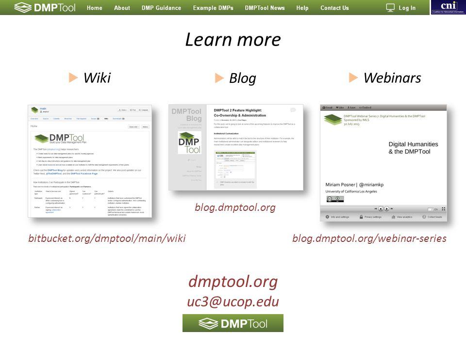 Learn more blog.dmptool.org/webinar-series blog.dmptool.org bitbucket.org/dmptool/main/wiki  Wiki  Webinars  Blog dmptool.org uc3@ucop.edu