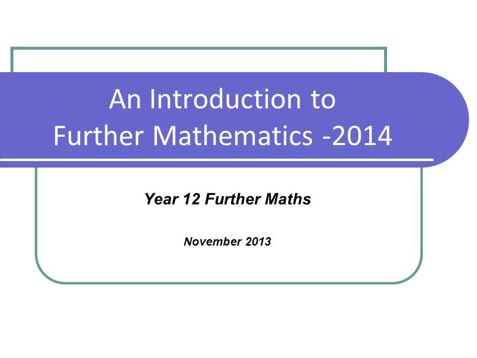 An Introduction to Further Mathematics -2014 Year 12 Further Maths November 2013