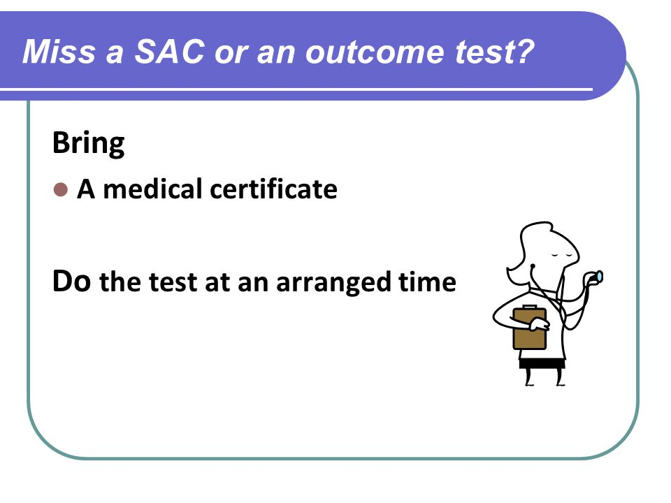 Miss a SAC or an outcome test Bring A medical certificate Do the test at an arranged time