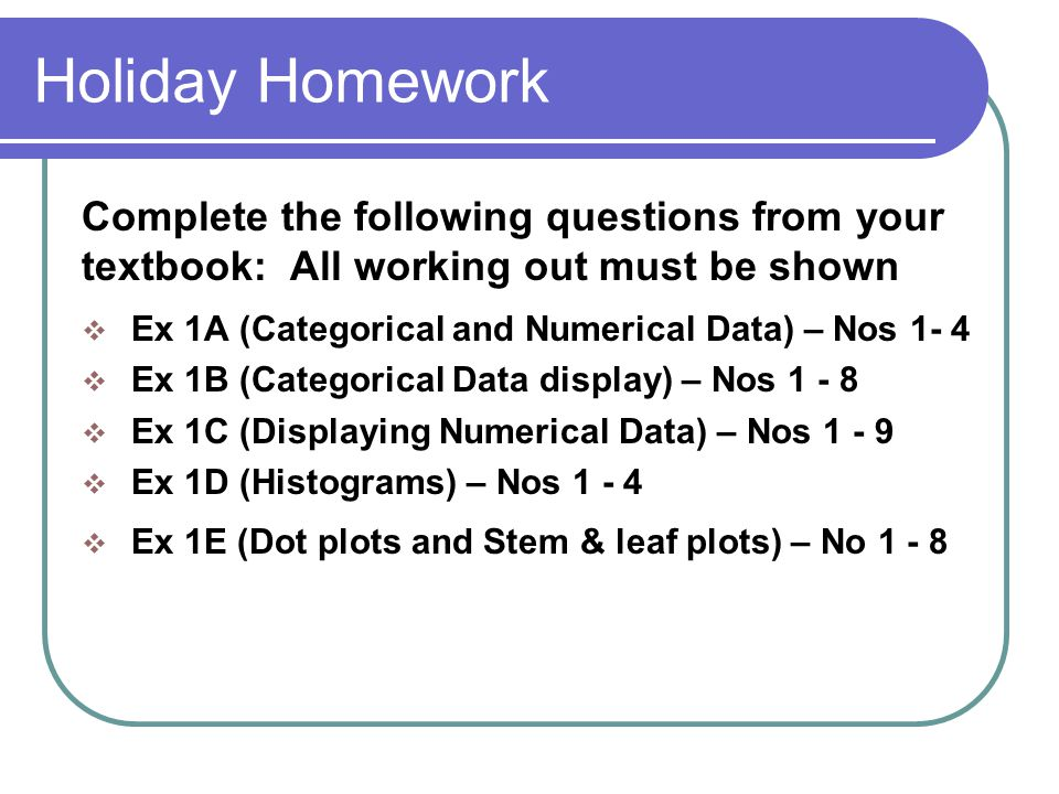 Holiday Homework Complete the following questions from your textbook: All working out must be shown  Ex 1A (Categorical and Numerical Data) – Nos 1- 4  Ex 1B (Categorical Data display) – Nos 1 - 8  Ex 1C (Displaying Numerical Data) – Nos 1 - 9  Ex 1D (Histograms) – Nos 1 - 4  Ex 1E (Dot plots and Stem & leaf plots) – No 1 - 8