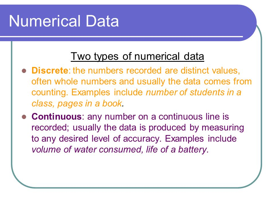 Numerical Data Two types of numerical data Discrete: the numbers recorded are distinct values, often whole numbers and usually the data comes from counting.