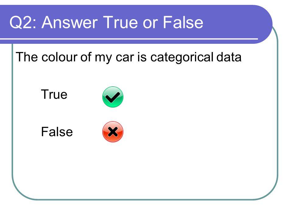 Q2: Answer True or False The colour of my car is categorical data True False