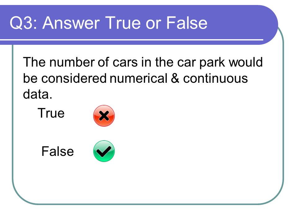 Q3: Answer True or False The number of cars in the car park would be considered numerical & continuous data.