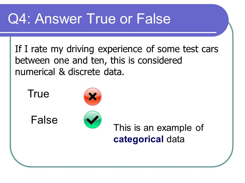 Q4: Answer True or False If I rate my driving experience of some test cars between one and ten, this is considered numerical & discrete data.
