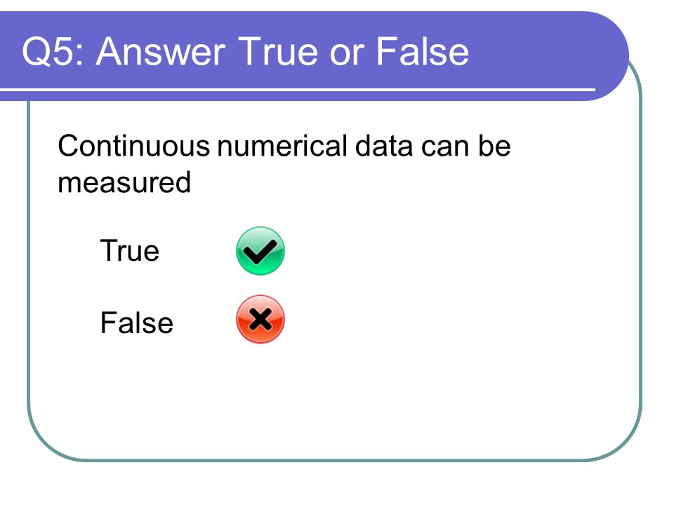 Q5: Answer True or False Continuous numerical data can be measured True False