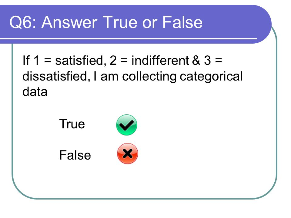 Q6: Answer True or False If 1 = satisfied, 2 = indifferent & 3 = dissatisfied, I am collecting categorical data True False