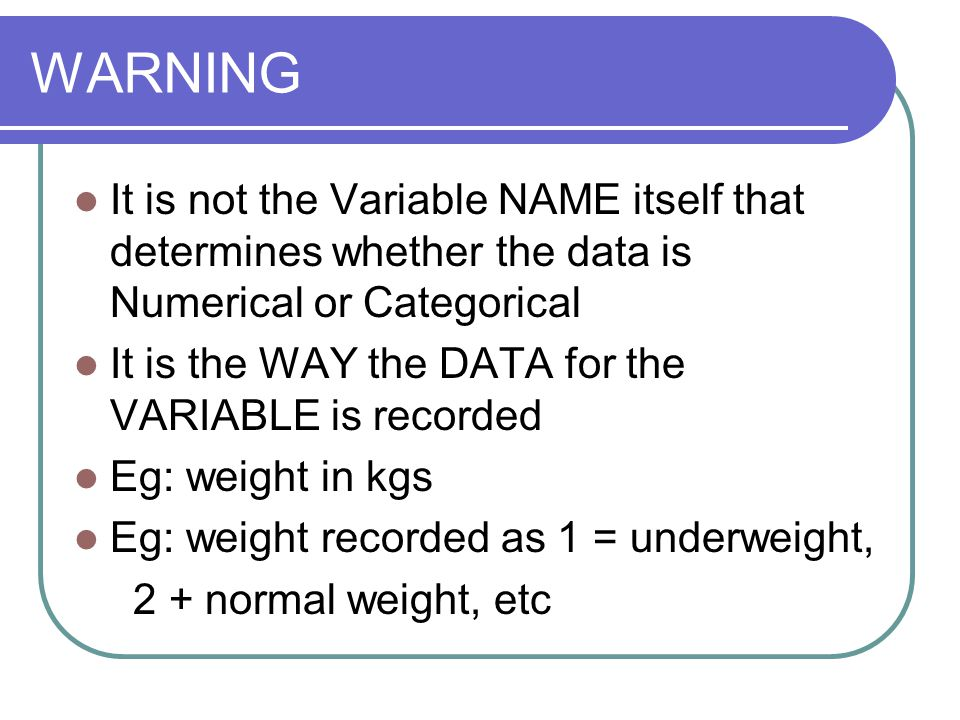WARNING It is not the Variable NAME itself that determines whether the data is Numerical or Categorical It is the WAY the DATA for the VARIABLE is recorded Eg: weight in kgs Eg: weight recorded as 1 = underweight, 2 + normal weight, etc