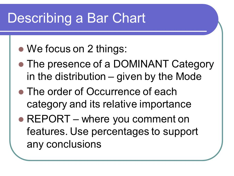 Describing a Bar Chart We focus on 2 things: The presence of a DOMINANT Category in the distribution – given by the Mode The order of Occurrence of each category and its relative importance REPORT – where you comment on features.