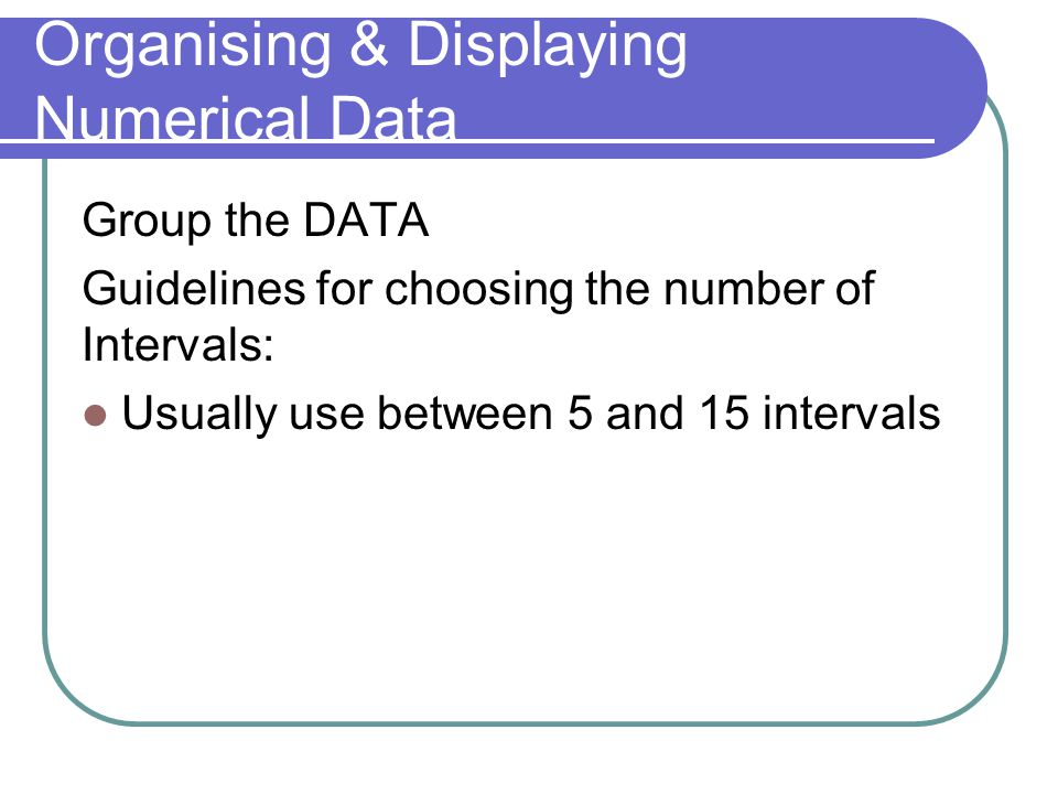Organising & Displaying Numerical Data Group the DATA Guidelines for choosing the number of Intervals: Usually use between 5 and 15 intervals