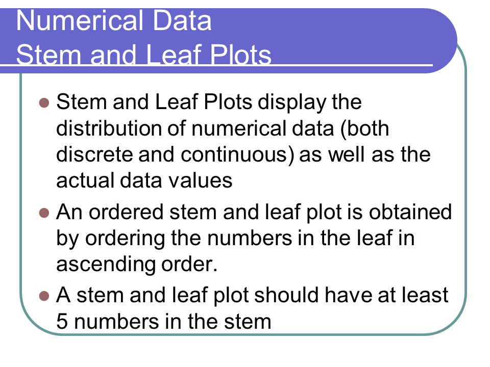 Numerical Data Stem and Leaf Plots Stem and Leaf Plots display the distribution of numerical data (both discrete and continuous) as well as the actual data values An ordered stem and leaf plot is obtained by ordering the numbers in the leaf in ascending order.