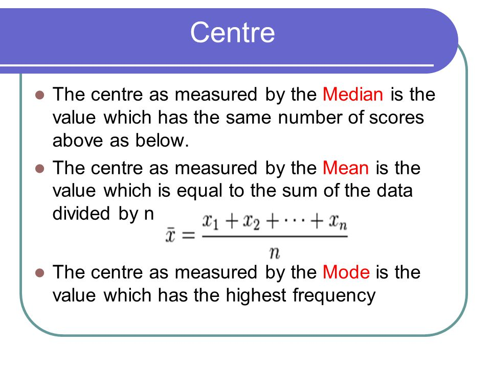 Centre The centre as measured by the Median is the value which has the same number of scores above as below.