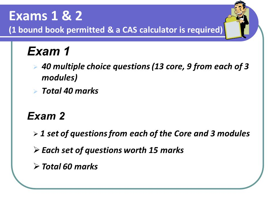 Exams 1 & 2 (1 bound book permitted & a CAS calculator is required) Exam 1  40 multiple choice questions (13 core, 9 from each of 3 modules)  Total 40 marks Exam 2  1 set of questions from each of the Core and 3 modules  Each set of questions worth 15 marks  Total 60 marks