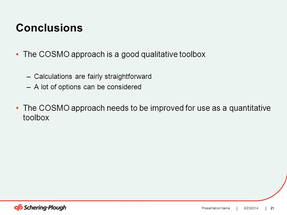 218/23/2014Presentation Name Conclusions The COSMO approach is a good qualitative toolbox –Calculations are fairly straightforward –A lot of options c