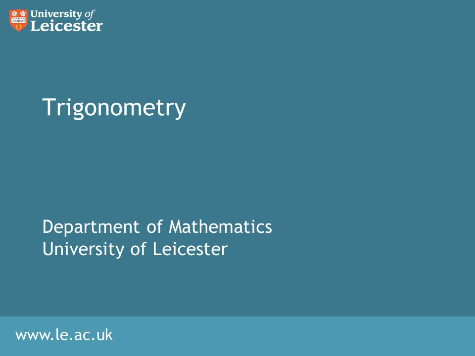 www.le.ac.uk Trigonometry Department of Mathematics University of Leicester