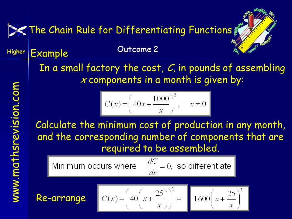 www.mathsrevision.com Higher Outcome 2 Example In a small factory the cost, C, in pounds of assembling x components in a month is given by: Calculate the minimum cost of production in any month, and the corresponding number of components that are required to be assembled.