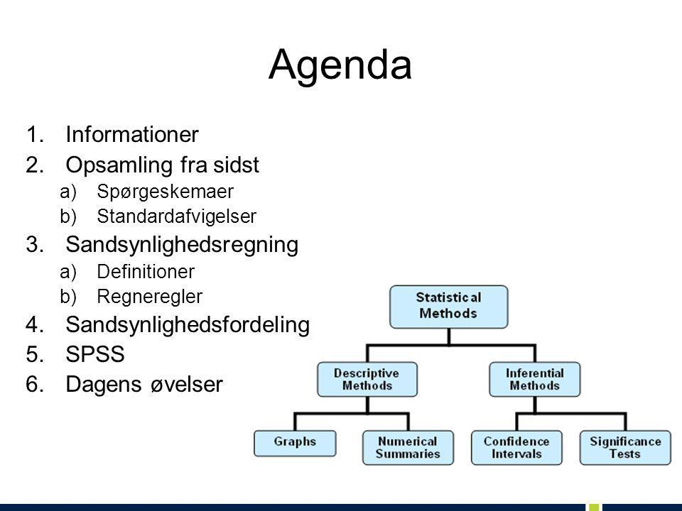 Agenda 1.Informationer 2.Opsamling fra sidst a)Spørgeskemaer b)Standardafvigelser 3.Sandsynlighedsregning a)Definitioner b)Regneregler 4.Sandsynlighedsfordeling 5.SPSS 6.Dagens øvelser