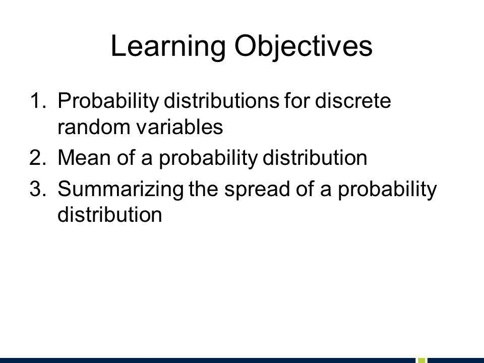 Learning Objectives 1.Probability distributions for discrete random variables 2.Mean of a probability distribution 3.Summarizing the spread of a probability distribution