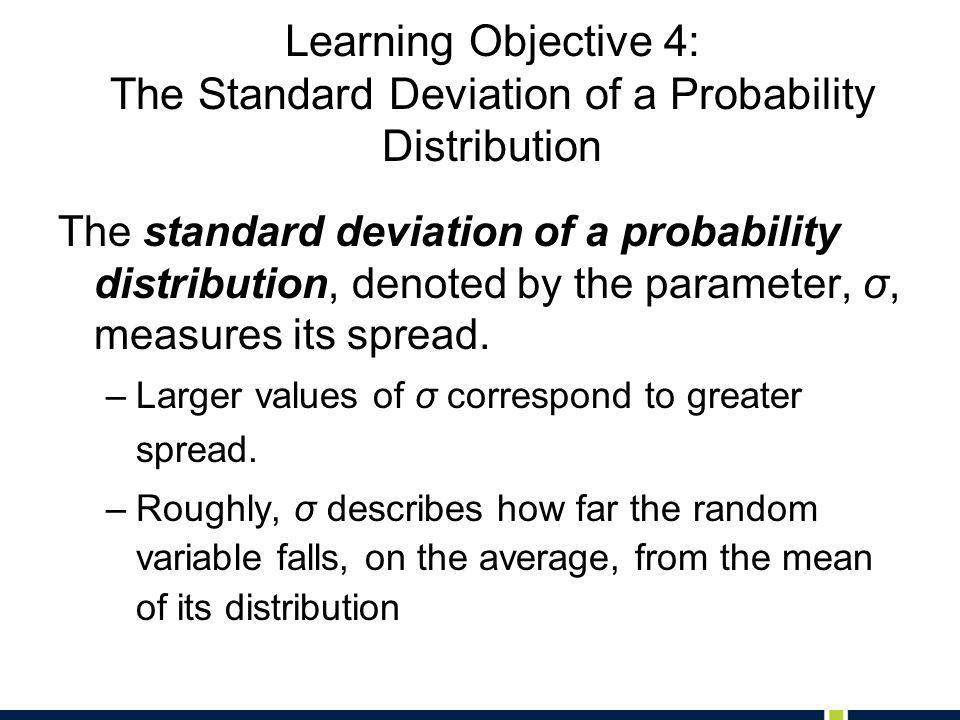 Learning Objective 4: The Standard Deviation of a Probability Distribution The standard deviation of a probability distribution, denoted by the parameter, σ, measures its spread.