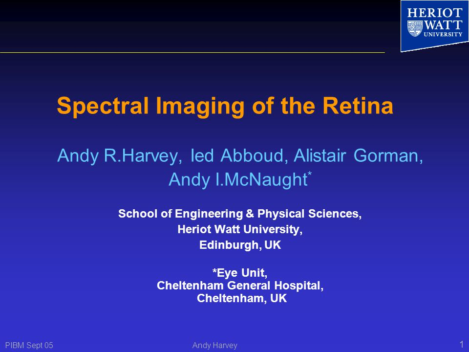 PIBM Sept 05 Andy Harvey 1 Spectral Imaging of the Retina Andy R.Harvey, Ied Abboud, Alistair Gorman, Andy I.McNaught * School of Engineering & Physical Sciences, Heriot Watt University, Edinburgh, UK *Eye Unit, Cheltenham General Hospital, Cheltenham, UK