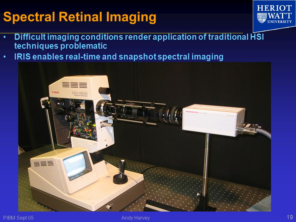 PIBM Sept 05 Andy Harvey 19 Spectral Retinal Imaging Difficult imaging conditions render application of traditional HSI techniques problematic IRIS enables real-time and snapshot spectral imaging Canon