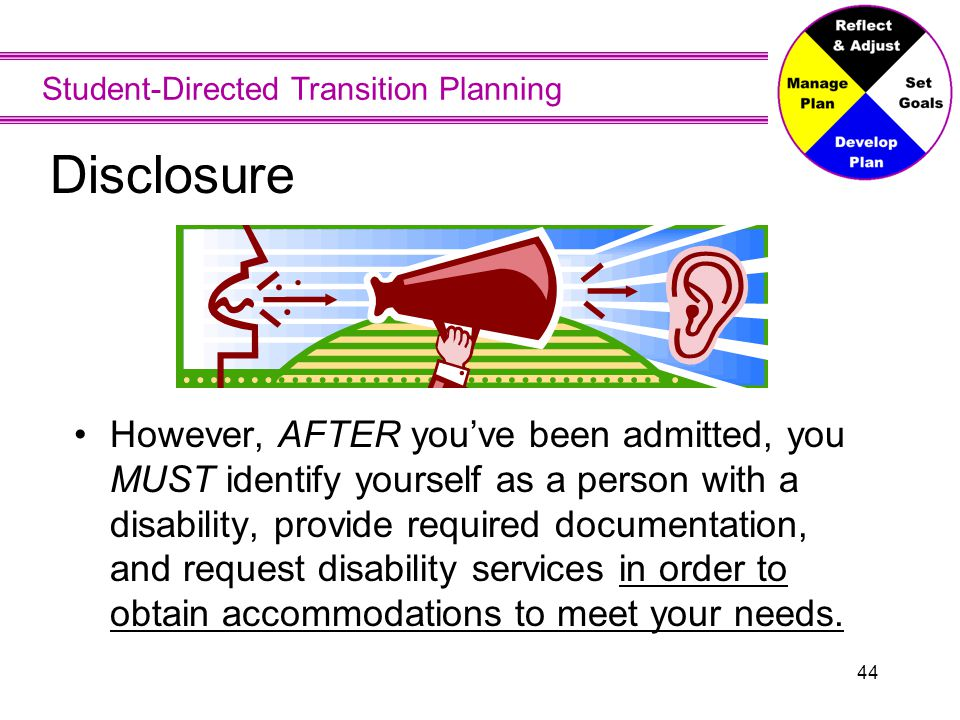 Student-Directed Transition Planning 44 Disclosure However, AFTER you've been admitted, you MUST identify yourself as a person with a disability, prov