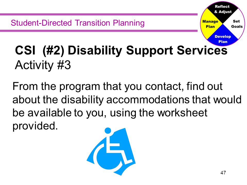 Student-Directed Transition Planning 47 CSI (#2) Disability Support Services Activity #3 From the program that you contact, find out about the disabil