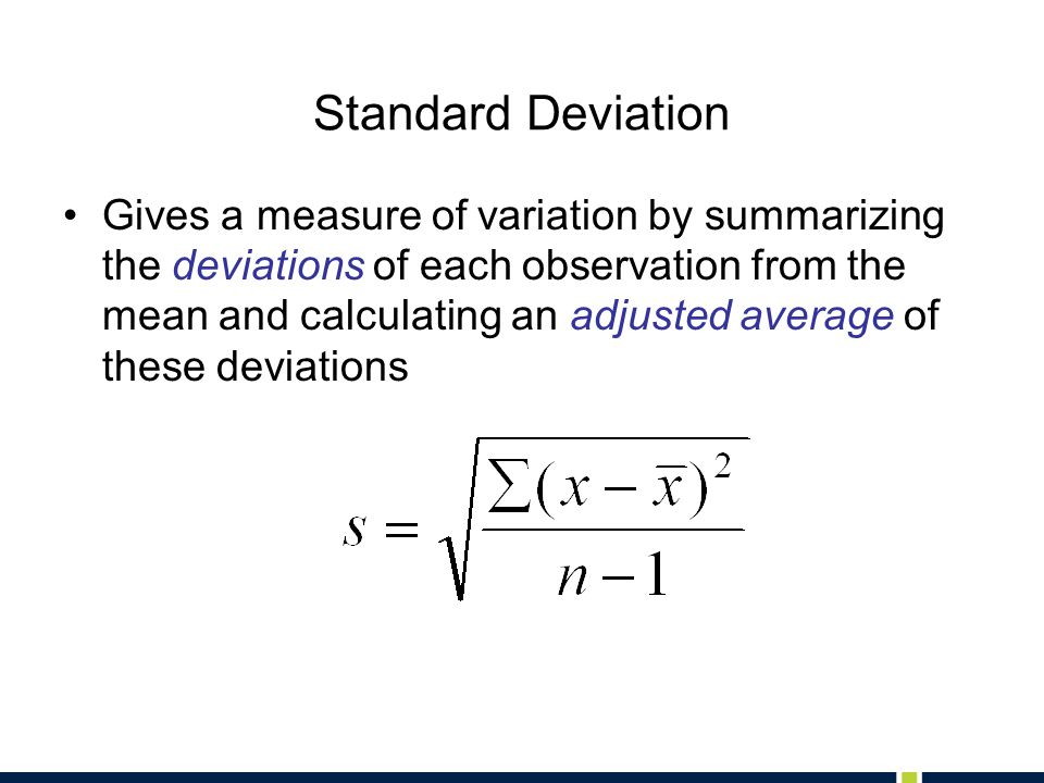 Standard Deviation Gives a measure of variation by summarizing the deviations of each observation from the mean and calculating an adjusted average of