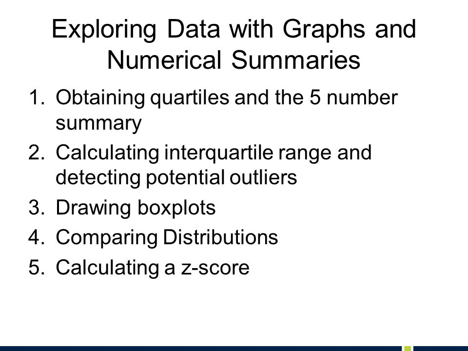 Exploring Data with Graphs and Numerical Summaries 1.Obtaining quartiles and the 5 number summary 2.Calculating interquartile range and detecting pote