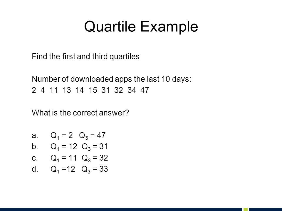 Quartile Example Find the first and third quartiles Number of downloaded apps the last 10 days: 2 4 11 13 14 15 31 32 34 47 What is the correct answer