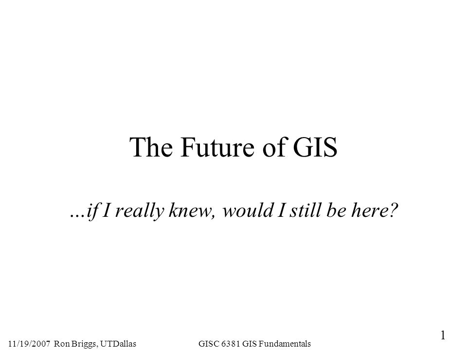 1 11/19/2007 Ron Briggs, UTDallas GISC 6381 GIS Fundamentals The Future of GIS …if I really knew, would I still be here
