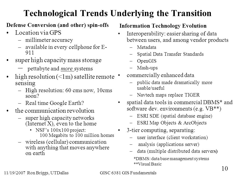 10 11/19/2007 Ron Briggs, UTDallas GISC 6381 GIS Fundamentals Technological Trends Underlying the Transition Defense Conversion (and other) spin-offs Location via GPS –millimeter accuracy –available in every cellphone for E- 911 super high capacity mass storage – pettabyte and more systems high resolution (<1m) satellite remote sensing –High resolution: 60 cms now, 10cms soon.