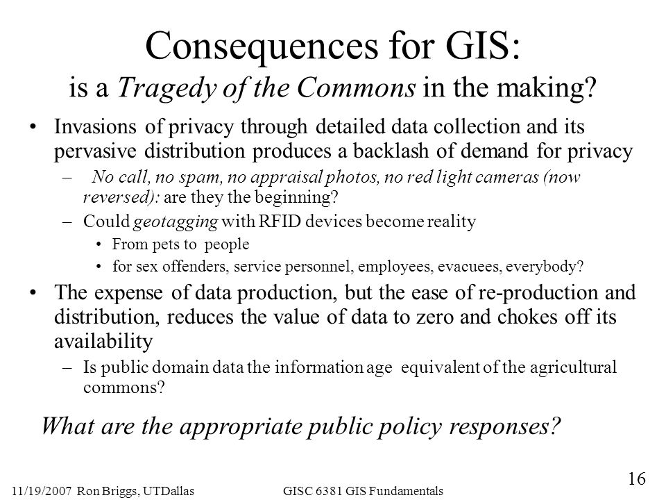 16 11/19/2007 Ron Briggs, UTDallas GISC 6381 GIS Fundamentals Consequences for GIS: is a Tragedy of the Commons in the making.