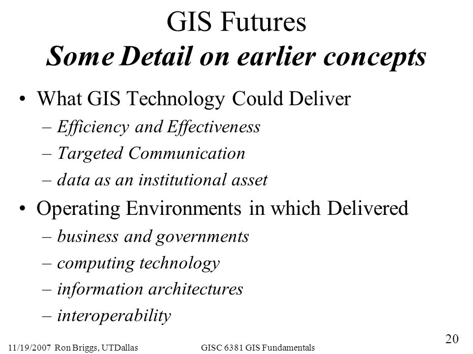 20 11/19/2007 Ron Briggs, UTDallas GISC 6381 GIS Fundamentals GIS Futures Some Detail on earlier concepts What GIS Technology Could Deliver –Efficiency and Effectiveness –Targeted Communication –data as an institutional asset Operating Environments in which Delivered –business and governments –computing technology –information architectures –interoperability