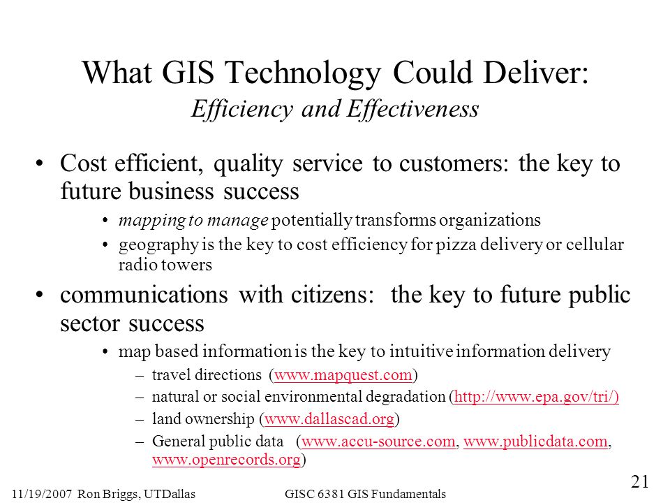 21 11/19/2007 Ron Briggs, UTDallas GISC 6381 GIS Fundamentals What GIS Technology Could Deliver: Efficiency and Effectiveness Cost efficient, quality service to customers: the key to future business success mapping to manage potentially transforms organizations geography is the key to cost efficiency for pizza delivery or cellular radio towers communications with citizens: the key to future public sector success map based information is the key to intuitive information delivery –travel directions (  –natural or social environmental degradation (  –land ownership (  –General public data (