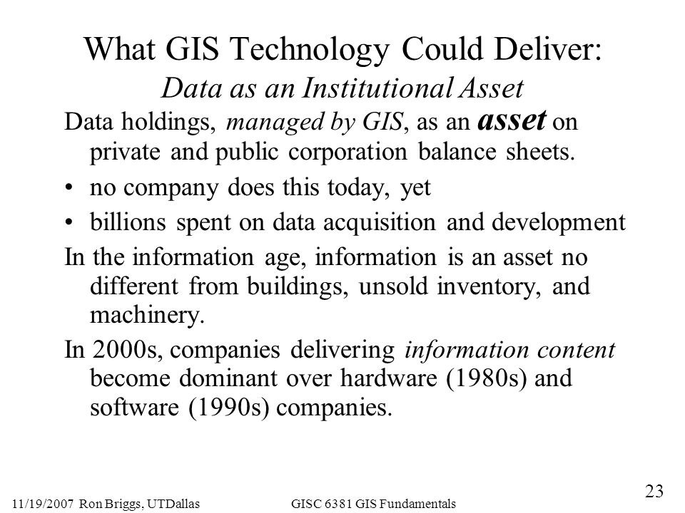 23 11/19/2007 Ron Briggs, UTDallas GISC 6381 GIS Fundamentals What GIS Technology Could Deliver: Data as an Institutional Asset Data holdings, managed by GIS, as an asset on private and public corporation balance sheets.