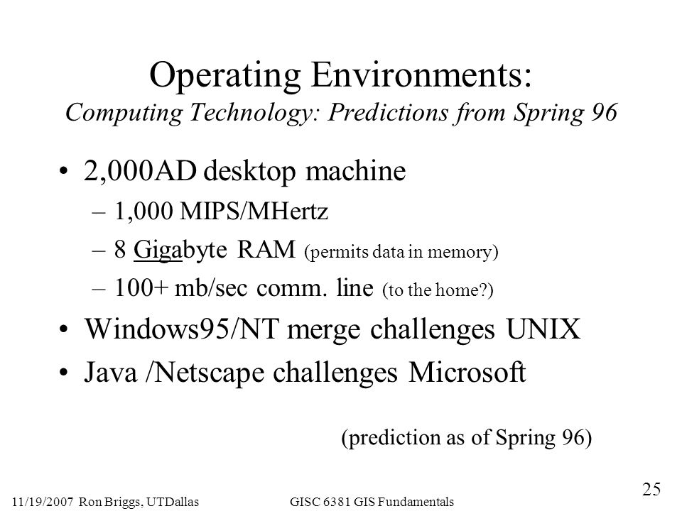 25 11/19/2007 Ron Briggs, UTDallas GISC 6381 GIS Fundamentals Operating Environments: Computing Technology: Predictions from Spring 96 2,000AD desktop machine –1,000 MIPS/MHertz –8 Gigabyte RAM (permits data in memory) –100+ mb/sec comm.