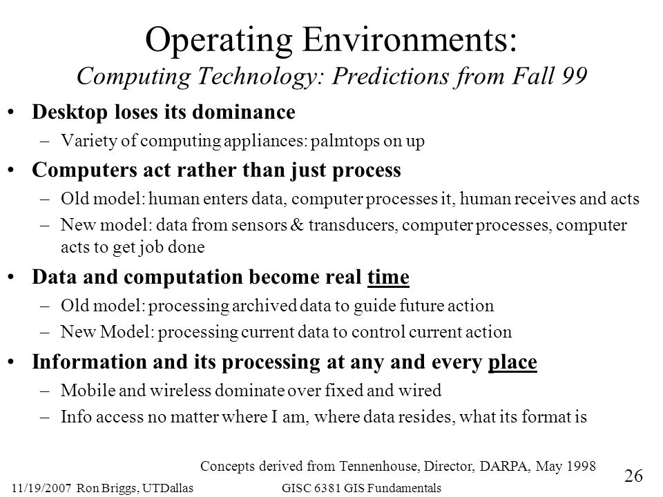26 11/19/2007 Ron Briggs, UTDallas GISC 6381 GIS Fundamentals Operating Environments: Computing Technology: Predictions from Fall 99 Desktop loses its dominance –Variety of computing appliances: palmtops on up Computers act rather than just process –Old model: human enters data, computer processes it, human receives and acts –New model: data from sensors & transducers, computer processes, computer acts to get job done Data and computation become real time –Old model: processing archived data to guide future action –New Model: processing current data to control current action Information and its processing at any and every place –Mobile and wireless dominate over fixed and wired –Info access no matter where I am, where data resides, what its format is Concepts derived from Tennenhouse, Director, DARPA, May 1998