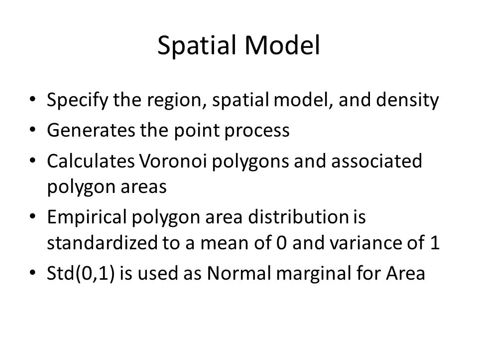Spatial Model Specify the region, spatial model, and density Generates the point process Calculates Voronoi polygons and associated polygon areas Empirical polygon area distribution is standardized to a mean of 0 and variance of 1 Std(0,1) is used as Normal marginal for Area