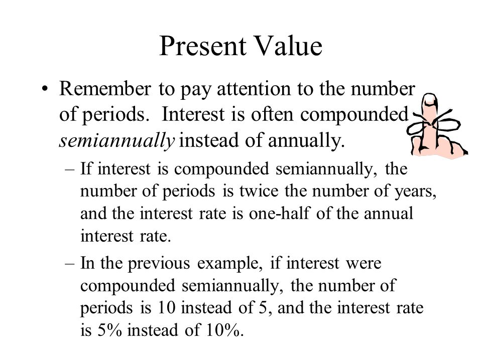 Present Value Remember to pay attention to the number of periods. Interest is often compounded semiannually instead of annually. –If interest is compo