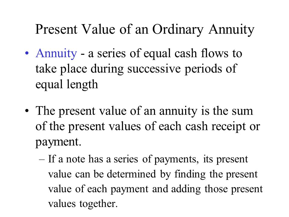 Present Value of an Ordinary Annuity Annuity - a series of equal cash flows to take place during successive periods of equal length The present value