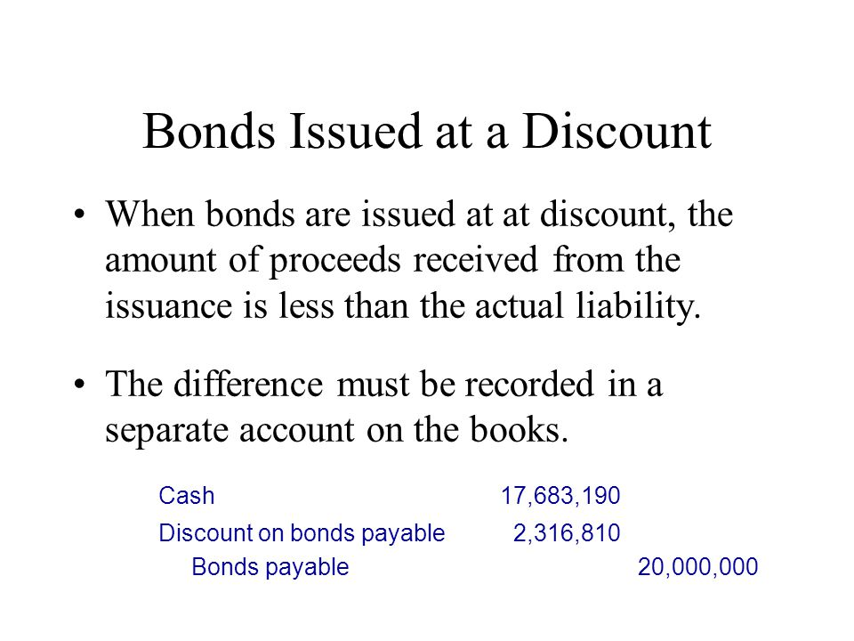 Bonds Issued at a Discount When bonds are issued at at discount, the amount of proceeds received from the issuance is less than the actual liability.