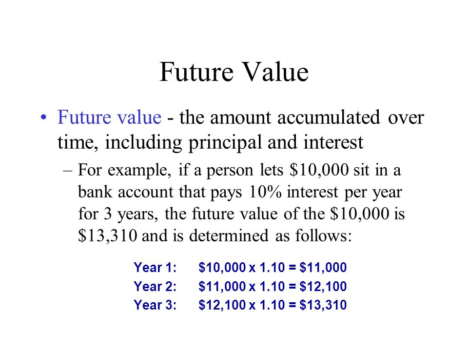 Future Value Future value - the amount accumulated over time, including principal and interest –For example, if a person lets $10,000 sit in a bank ac
