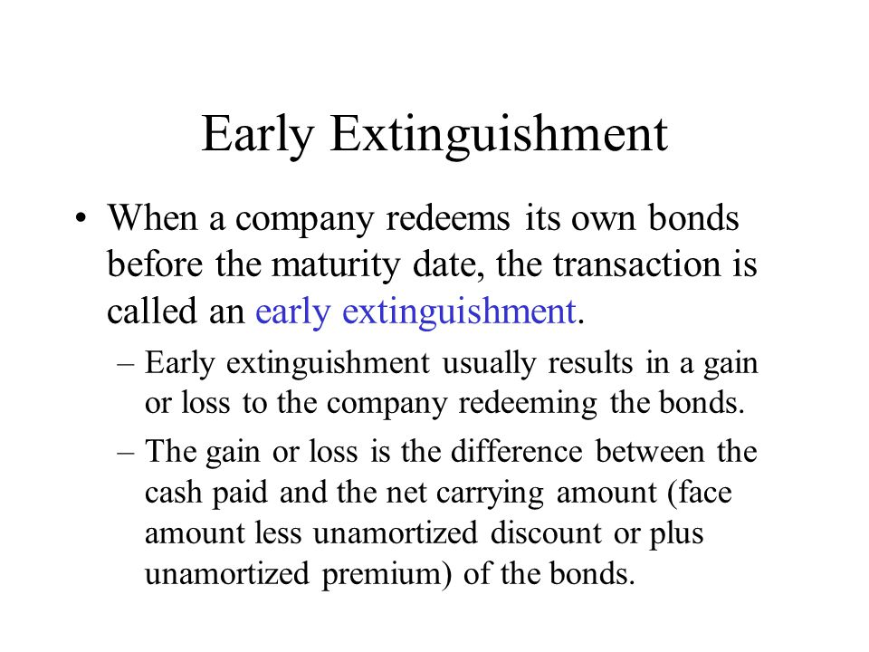 Early Extinguishment When a company redeems its own bonds before the maturity date, the transaction is called an early extinguishment. –Early extingui