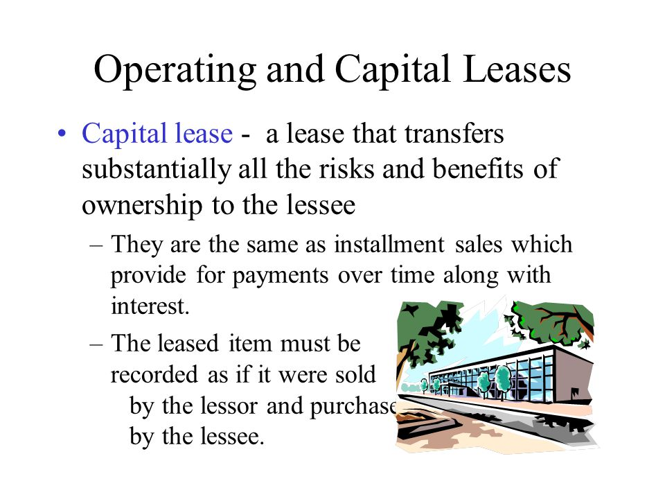 Operating and Capital Leases Capital lease - a lease that transfers substantially all the risks and benefits of ownership to the lessee –They are the