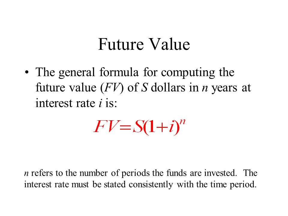 Future Value The general formula for computing the future value (FV) of S dollars in n years at interest rate i is: n refers to the number of periods