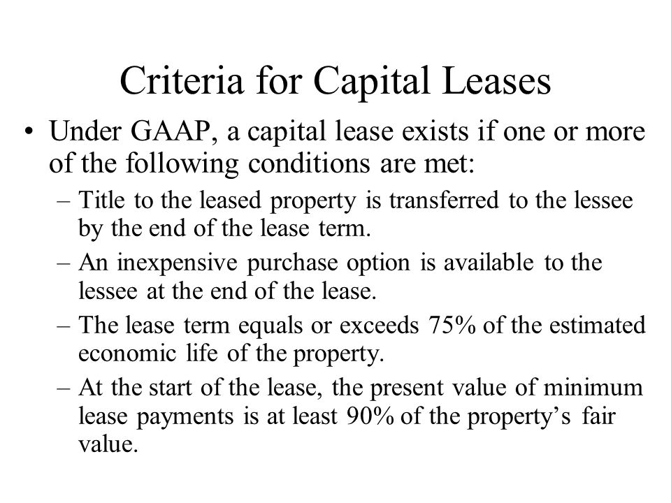 Criteria for Capital Leases Under GAAP, a capital lease exists if one or more of the following conditions are met: –Title to the leased property is tr